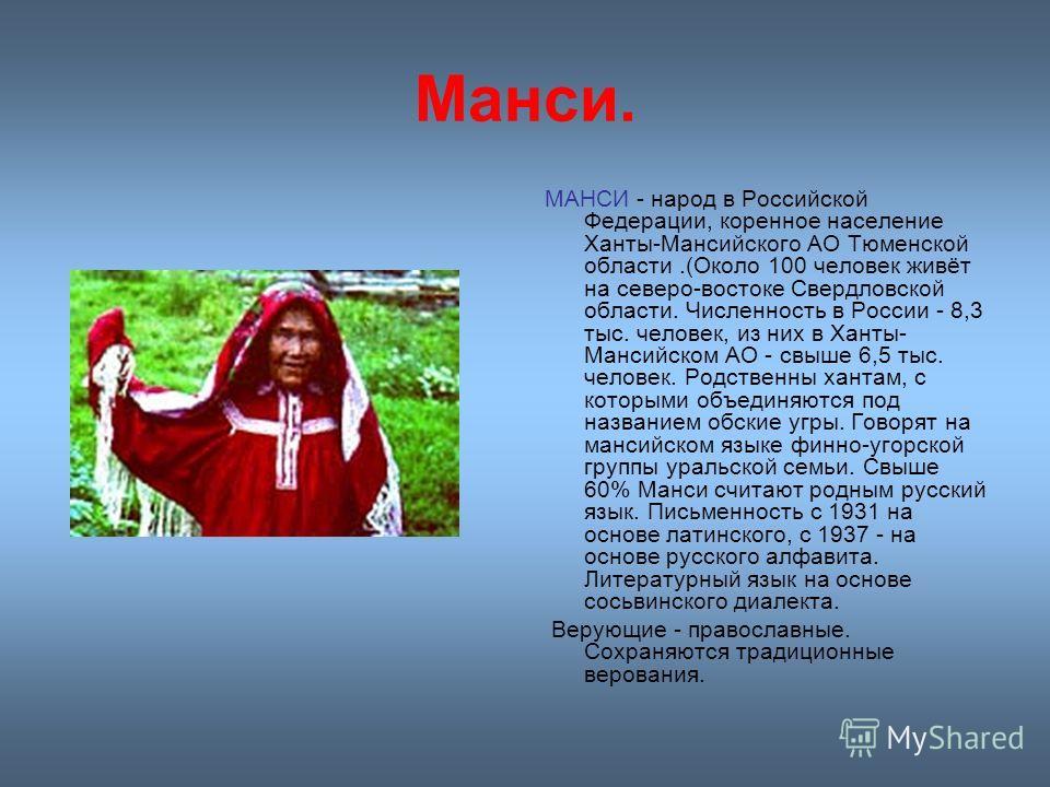 Манси. МАНСИ - народ в Российской Федерации, коренное население Ханты-Мансийского АО Тюменской области.(Около 100 человек живёт на северо-востоке Свердловской области. Численность в России - 8,3 тыс. человек, из них в Ханты- Мансийском АО - свыше 6,5