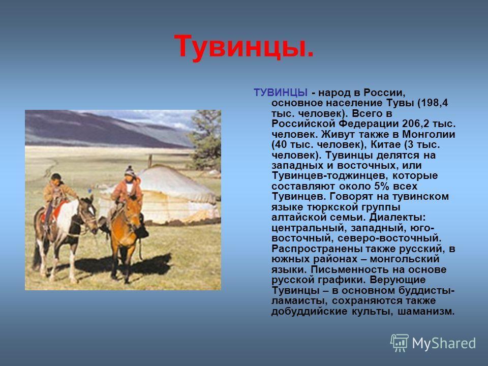Тувинцы. ТУВИНЦЫ - народ в России, основное население Тувы (198,4 тыс. человек). Всего в Российской Федерации 206,2 тыс. человек. Живут также в Монголии (40 тыс. человек), Китае (3 тыс. человек). Тувинцы делятся на западных и восточных, или Тувинцев-