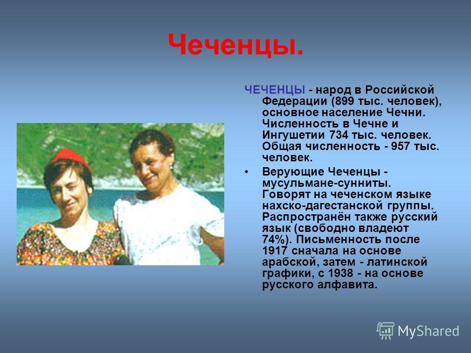 Чеченцы. ЧЕЧЕНЦЫ - народ в Российской Федерации (899 тыс. человек), основное население Чечни. Численность в Чечне и Ингушетии 734 тыс. человек. Общая численность - 957 тыс. человек. Верующие Чеченцы - мусульмане-сунниты. Говорят на чеченском языке на