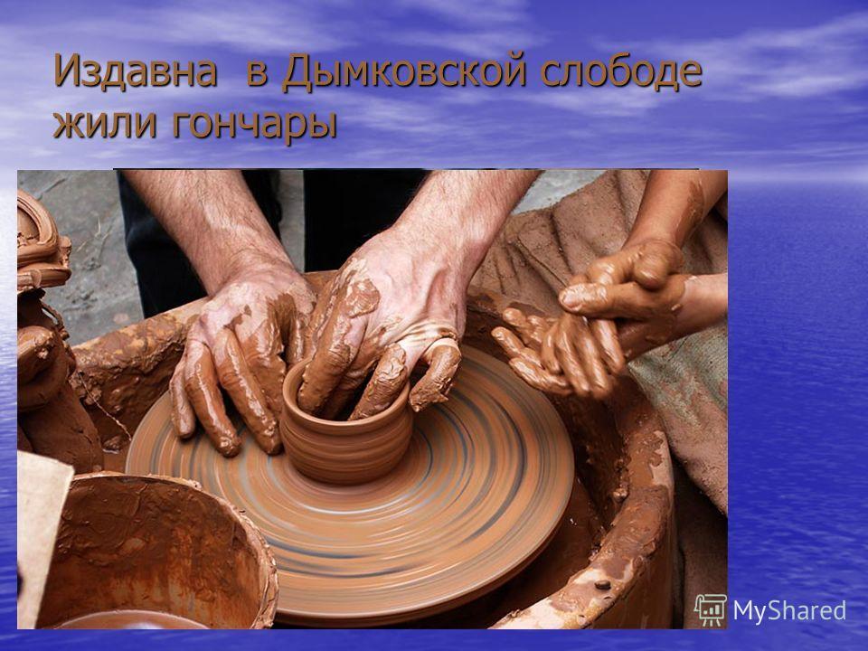 Издавна в Дымковской слободе жили гончары