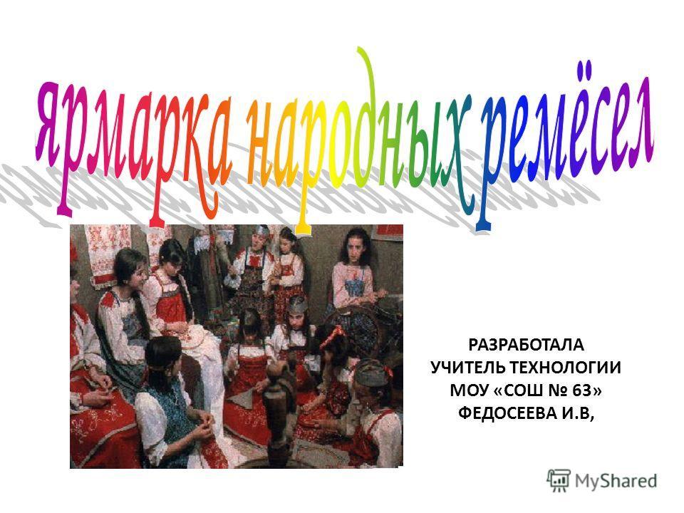 РАЗРАБОТАЛА УЧИТЕЛЬ ТЕХНОЛОГИИ МОУ «СОШ 63» ФЕДОСЕЕВА И.В,