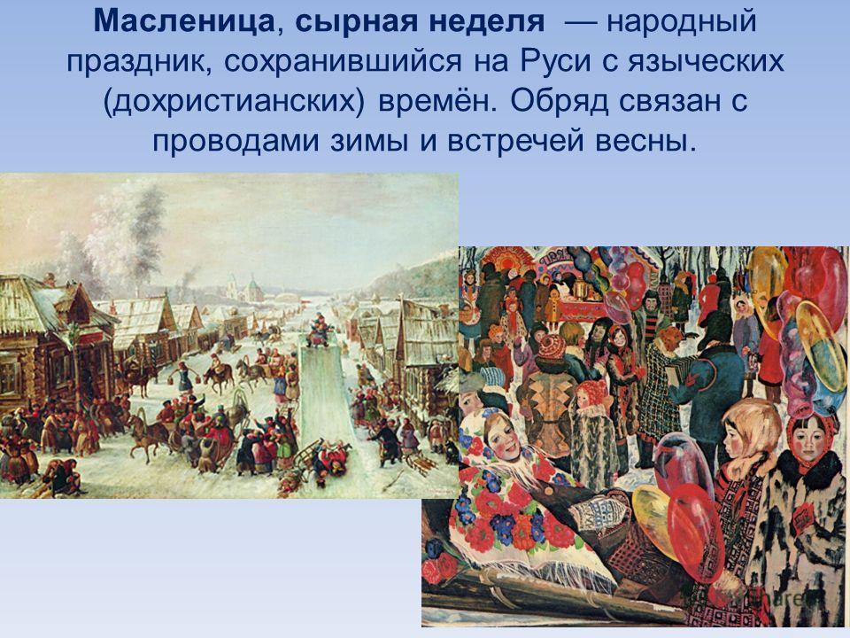 Масленица, сырная неделя народный праздник, сохранившийся на Руси с языческих (дохристианских) времён. Обряд связан с проводами зимы и встречей весны.