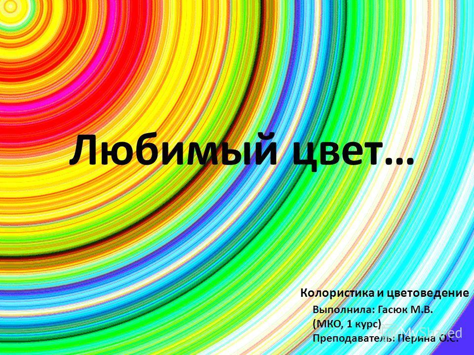 Любимый цвет… Выполнила: Гасюк М.В. (МКО, 1 курс) Преподаватель: Перина О.С. Колористика и цветоведение