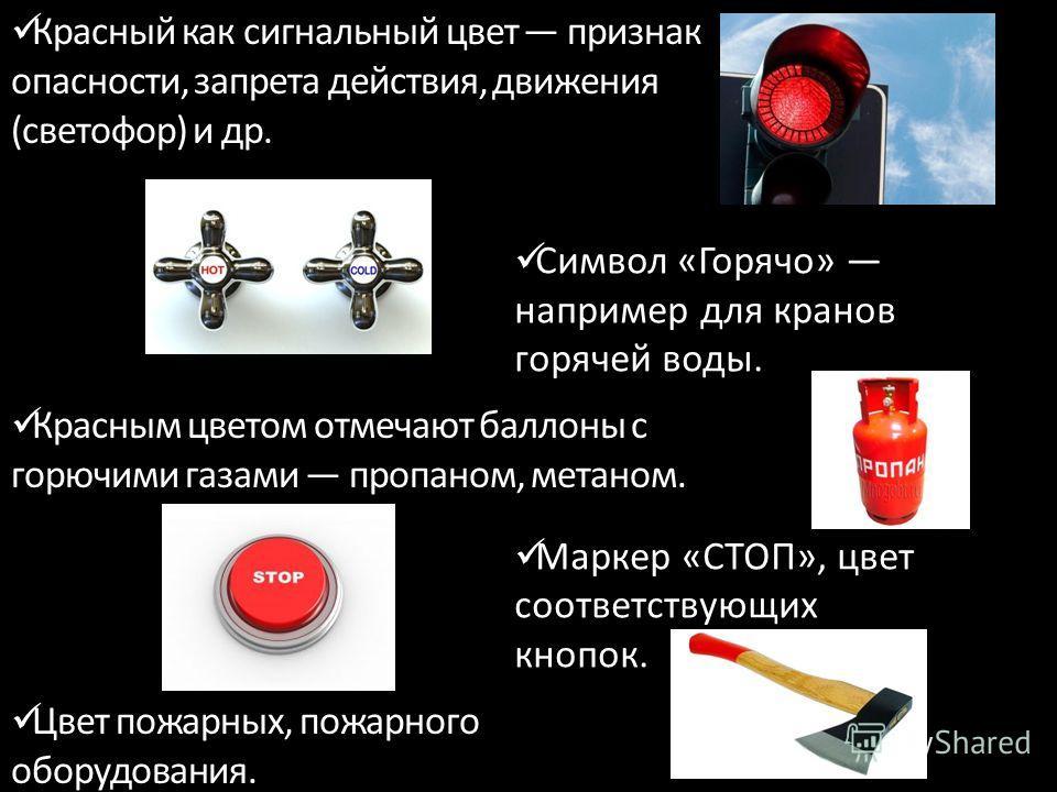 Красный как сигнальный цвет признак опасности, запрета действия, движения (светофор) и др. Красным цветом отмечают баллоны с горючими газами пропаном, метаном. Цвет пожарных, пожарного оборудования. Символ «Горячо» например для кранов горячей воды. М