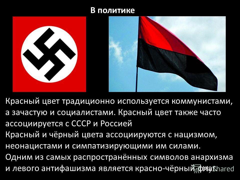 Красный цвет традиционно используется коммунистами, а зачастую и социалистами. Красный цвет также часто ассоциируется с СССР и Россией Красный и чёрный цвета ассоциируются с нацизмом, неонацистами и симпатизирующими им силами. Одним из самых распрост