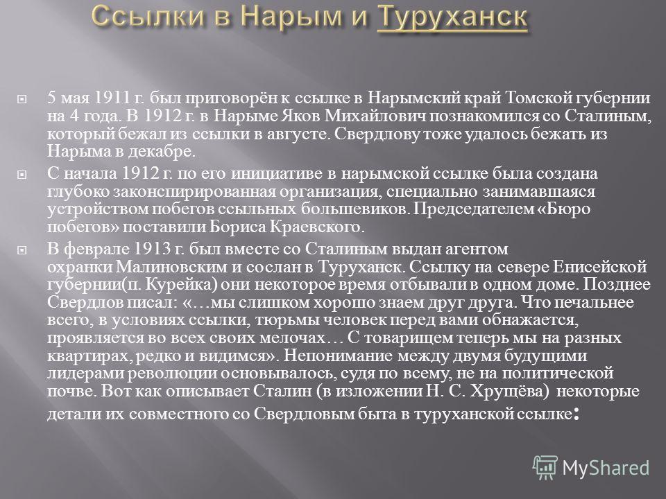 5 мая 1911 г. был приговорён к ссылке в Нарымский край Томской губернии на 4 года. В 1912 г. в Нарыме Яков Михайлович познакомился со Сталиным, который бежал из ссылки в августе. Свердлову тоже удалось бежать из Нарыма в декабре. С начала 1912 г. по