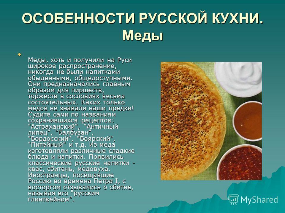 ОСОБЕННОСТИ РУССКОЙ КУХНИ. Меды Меды, хоть и получили на Руси широкое распространение, никогда не были напитками обыденными, общедоступными. Они предназначались главным образом для пиршеств, торжеств в сословиях весьма состоятельных. Каких только мед