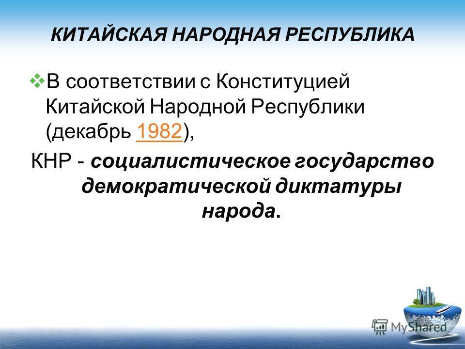 КИТАЙСКАЯ НАРОДНАЯ РЕСПУБЛИКА В соответствии с Конституцией Китайской Народной Республики (декабрь 1982),1982 КНР - социалистическое государство демократической диктатуры народа.