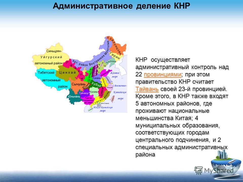 Административное деление КНР КНР осуществляет административный контроль над 22 провинциями; при этом правительство КНР считает Тайвань своей 23-й провинцией. провинциями Тайваньпровинциями Тайвань Кроме этого, в КНР также входят 5 автономных районов,