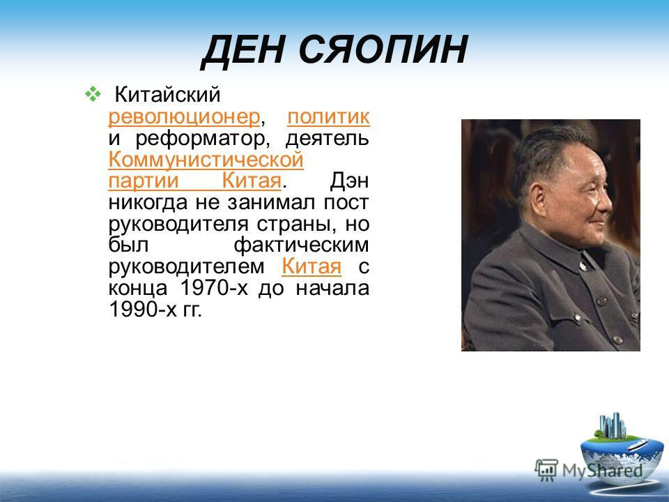 ДЕН СЯОПИН Китайский революционер, политик и реформатор, деятель Коммунистической партии Китая. Дэн никогда не занимал пост руководителя страны, но был фактическим руководителем Китая с конца 1970-х до начала 1990-х гг. революционерполитик Коммунисти