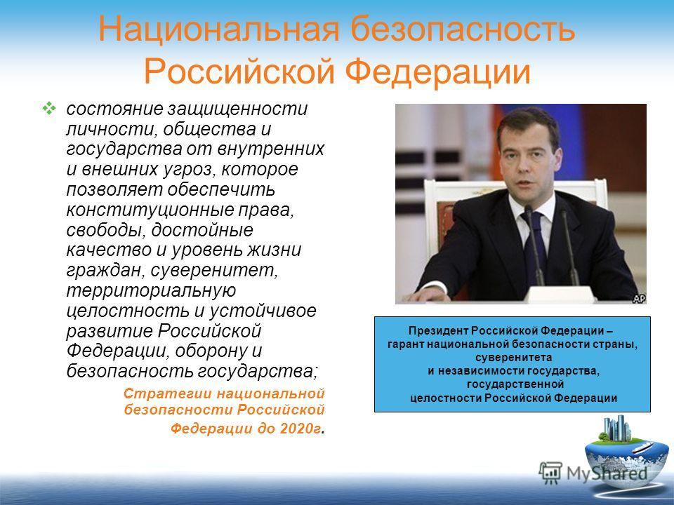 Национальная безопасность Российской Федерации состояние защищенности личности, общества и государства от внутренних и внешних угроз, которое позволяет обеспечить конституционные права, свободы, достойные качество и уровень жизни граждан, суверенитет