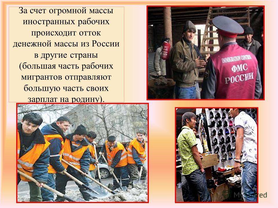 За счет огромной массы иностранных рабочих происходит отток денежной массы из России в другие страны (большая часть рабочих мигрантов отправляют большую часть своих зарплат на родину).