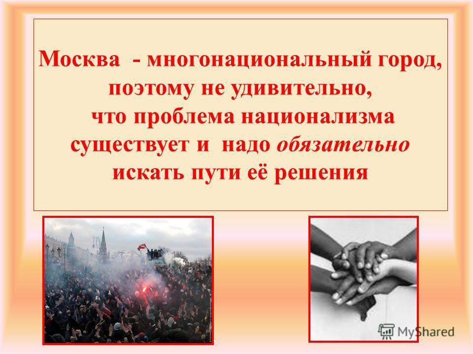 Москва - многонациональный город, поэтому не удивительно, что проблема национализмза существует и надо обязательно искать пути её решения