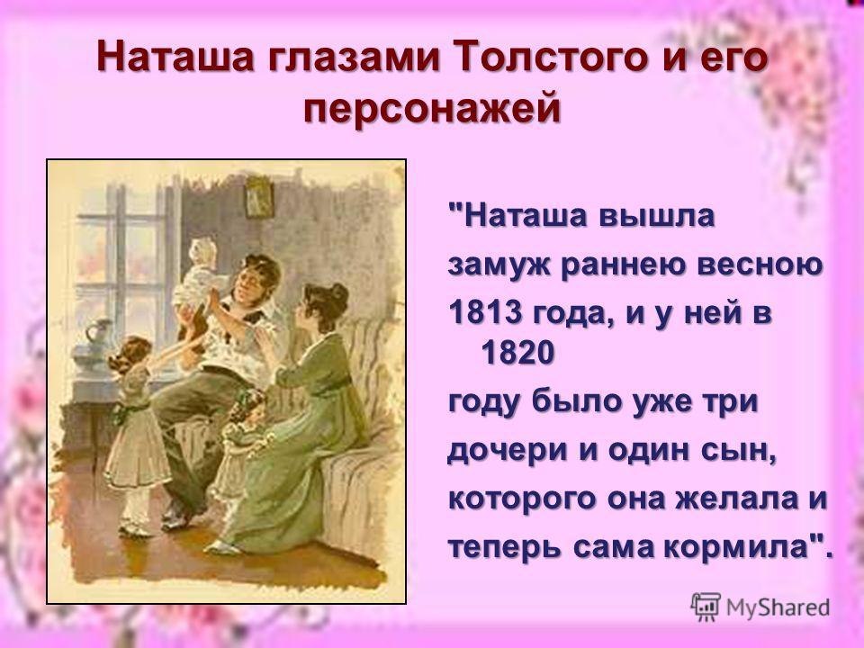 Наташа глазами Толстого и его персонажей Наташа вышла замуж раннею весною 1813 года, и у ней в 1820 году было уже три дочери и один сын, которого она желала и теперь сама кормила.