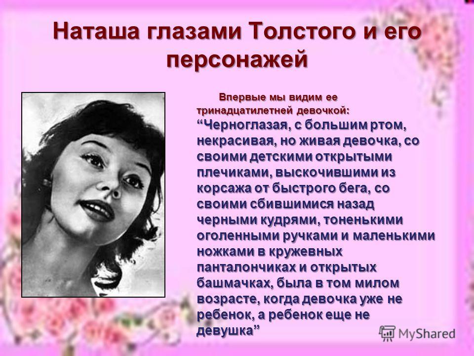 Наташа глазами Толстого и его персонажей Впервые мы видим ее тринадцатилетней девочкой: Черноглазая, с большим ртом, некрасивая, но живая девочка, со своими детскими открытыми плечиками, выскочившими из корсажа от быстрого бега, со своими сбившимися