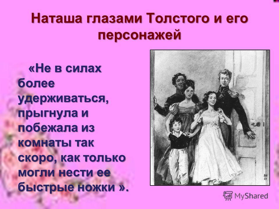 Наташа глазами Толстого и его персонажей «Не в силах более удерживаться, прыгнула и побежала из комнаты так скоро, как только могли нести ее быстрые ножки ». «Не в силах более удерживаться, прыгнула и побежала из комнаты так скоро, как только могли н