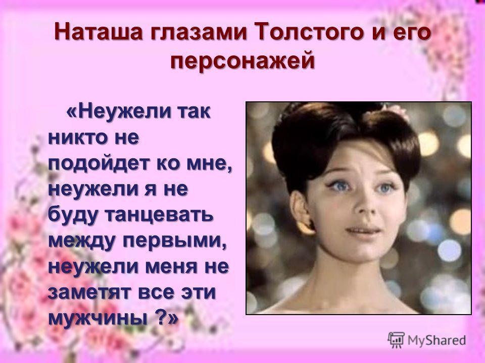 Наташа глазами Толстого и его персонажей «Неужели так никто не подойдет ко мне, неужели я не буду танцевать между первыми, неужели меня не заметят все эти мужчины ?» «Неужели так никто не подойдет ко мне, неужели я не буду танцевать между первыми, не