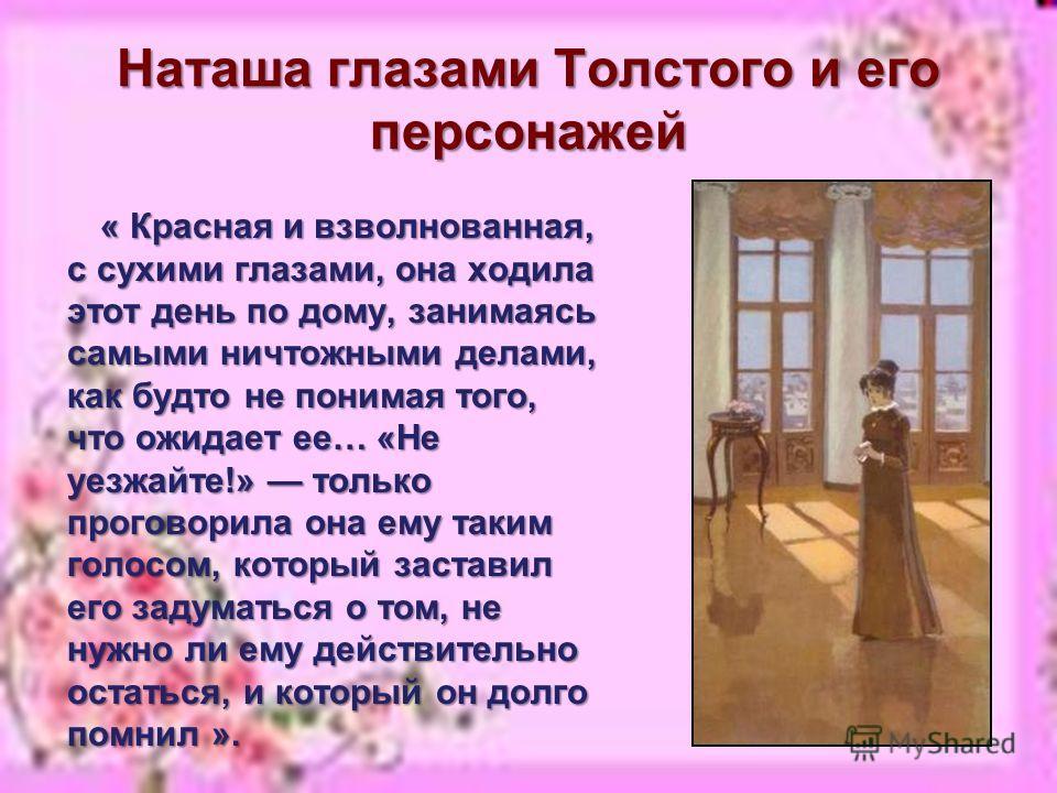 Наташа глазами Толстого и его персонажей « Красная и взволнованная, с сухими глазами, она ходила этот день по дому, занимаясь самыми ничтожными делами, как будто не понимая того, что ожидает ее… «Не уезжайте!» только проговорила она ему таким голосом