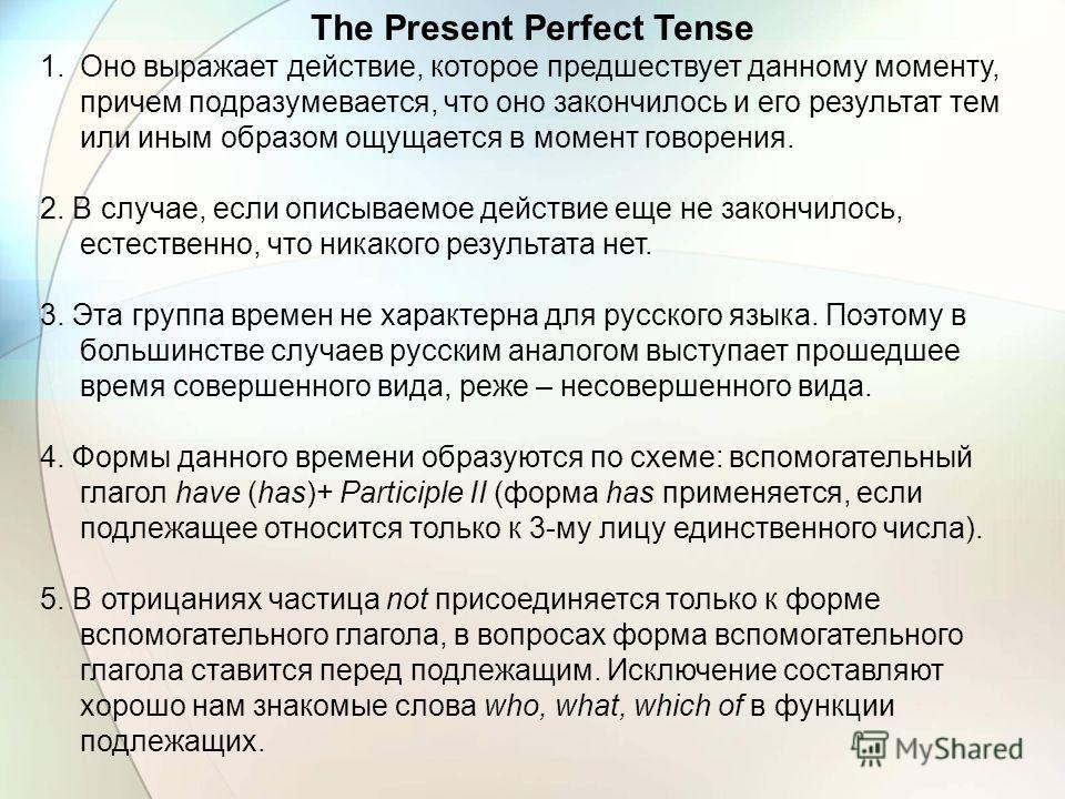 The Present Perfect Tense 1. Оно выражает действие, которое предшествует данному моменту, причем подразумевается, что оно закончилось и его результат тем или иным образом ощущается в момент говорения. 2. В случае, если описываемое действие еще не зак