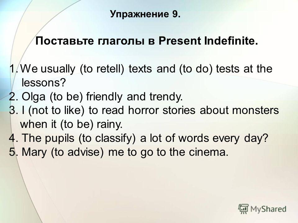 Упражнение 9. Поставьте глаголы в Present Indefinite. 1. We usually (to retell) texts and (to do) tests at the lessons? 2. Olga (to be) friendly and trendy. 3. I (not to like) to read horror stories about monsters when it (to be) rainy. 4. The pupils