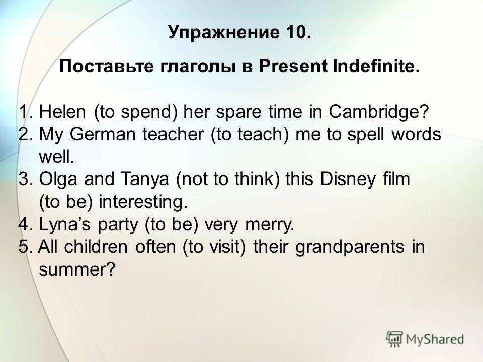 Упражнение 10. Поставьте глаголы в Present Indefinite. 1. Helen (to spend) her spare time in Cambridge? 2. My German teacher (to teach) me to spell words well. 3. Olga and Tanya (not to think) this Disney film (to be) interesting. 4. Lynas party (to