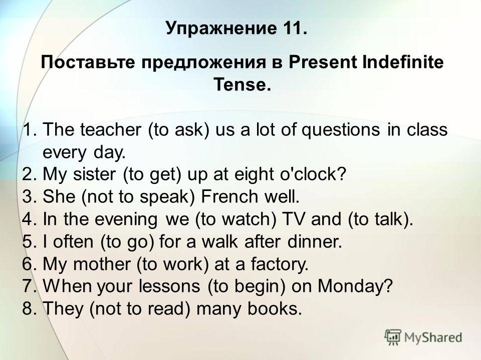 Упражнение 11. Поставьте предложения в Present Indefinite Tense. 1. The teacher (to ask) us a lot of questions in class every day. 2. My sister (to get) up at eight o'clock? 3. She (not to speak) French well. 4. In the evening we (to watch) TV and (t