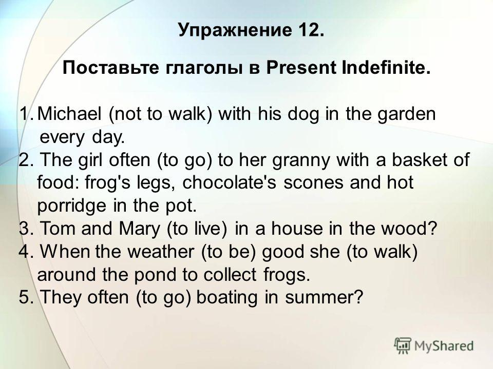 Упражнение 12. Поставьте глаголы в Present Indefinite. 1. Michael (not to walk) with his dog in the garden every day. 2. The girl often (to go) to her granny with a basket of food: frog's legs, chocolate's scones and hot porridge in the pot. 3. Tom a