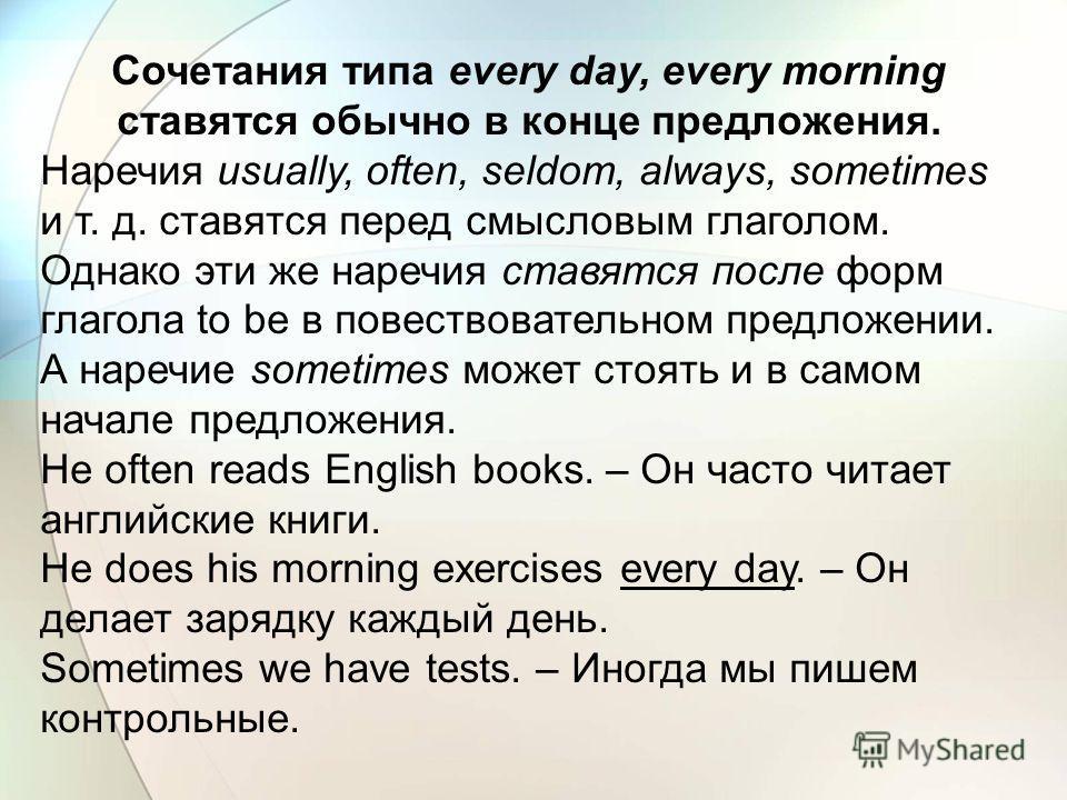 Cочетания типа every day, every morning ставятся обычно в конце предложения. Наречия usually, often, seldom, always, sometimes и т. д. ставятся перед смысловым глаголом. Однако эти же наречия ставятся после форм глагола to be в повествовательном пред