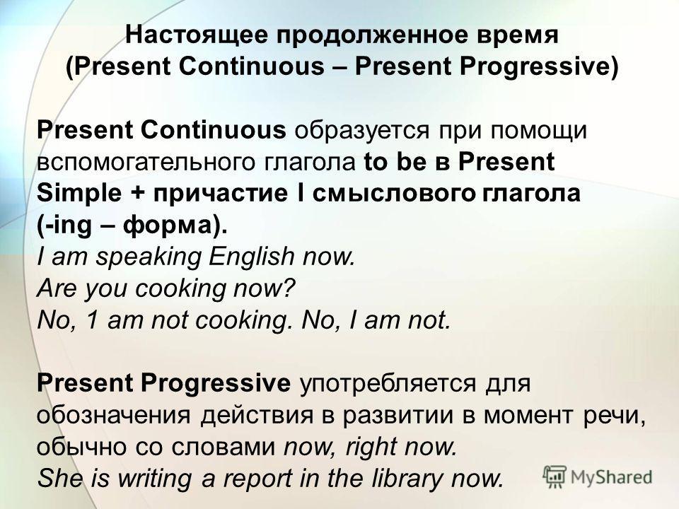 (Present Continuous – Present Progressive) Present Continuous образуется при помощи вспомогательного глагола to be в Present Simple + причастие I смыслового глагола (-ing – форма). I am speaking English now. Are you cooking now? No, 1 am not cooking.