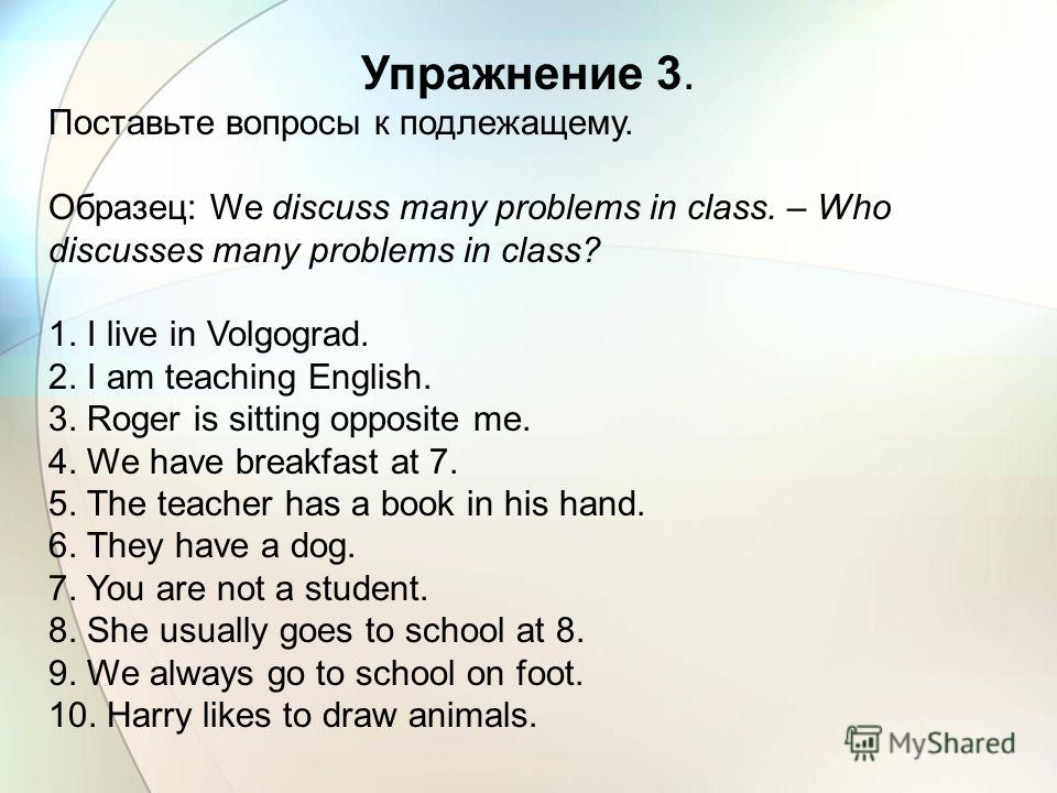 Упражнение 3. Поставьте вопросы к подлежащему. Образец: We discuss many problems in class. – Who discusses many problems in class? 1. I live in Volgograd. 2. I am teaching English. 3. Roger is sitting opposite me. 4. We have breakfast at 7. 5. The te