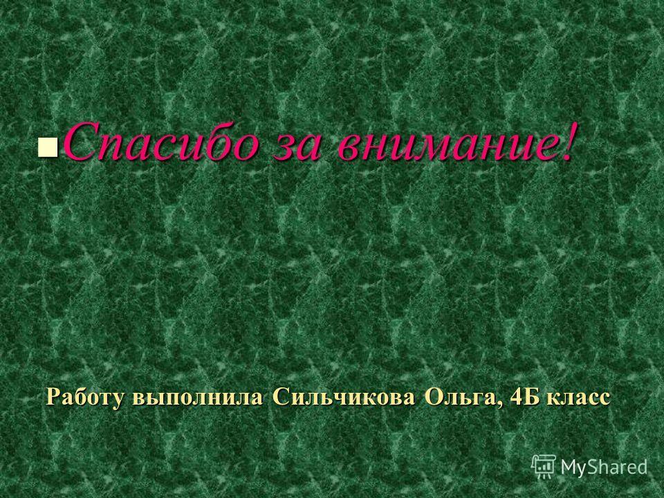 Работу выполнила Сильчикова Ольга, 4Б класс Спасибо за внимание!