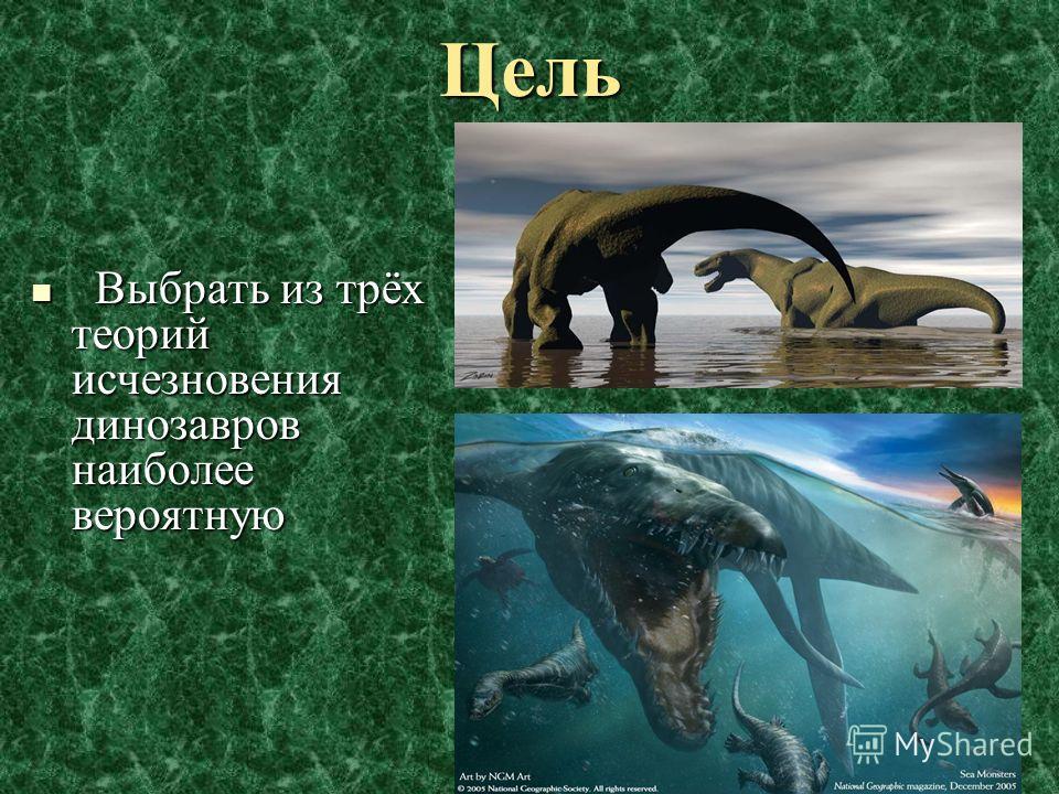 Цель Выбрать из трёх теорий исчезновения динозавров наиболее вероятную Выбрать из трёх теорий исчезновения динозавров наиболее вероятную
