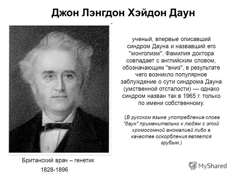 Джон Лэнгдон Хэйдон Даун Британский врач – генетик 1828-1896 ученый, впервые описавший синдром Дауна и назвавший его