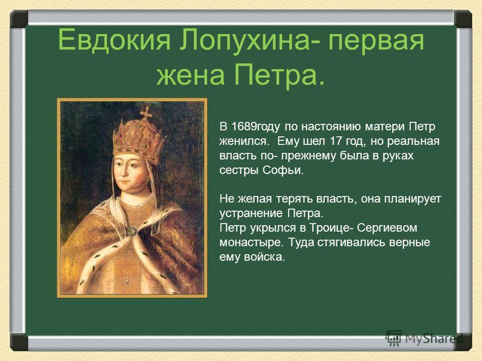 Евдокия Лопухина- первая жена Петра. В 1689 году по настоянию матери Петр женился. Ему шел 17 год, но реальная власть по- прежнему была в руках сестры Софьи. Не желая терять власть, она планирует устранение Петра. Петр укрылся в Троице- Сергиевом мон
