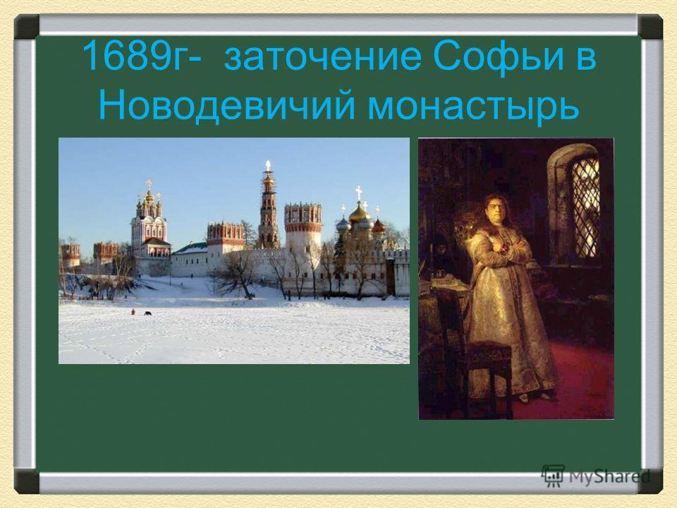 1689 г- заточение Софьи в Новодевичий монастырь