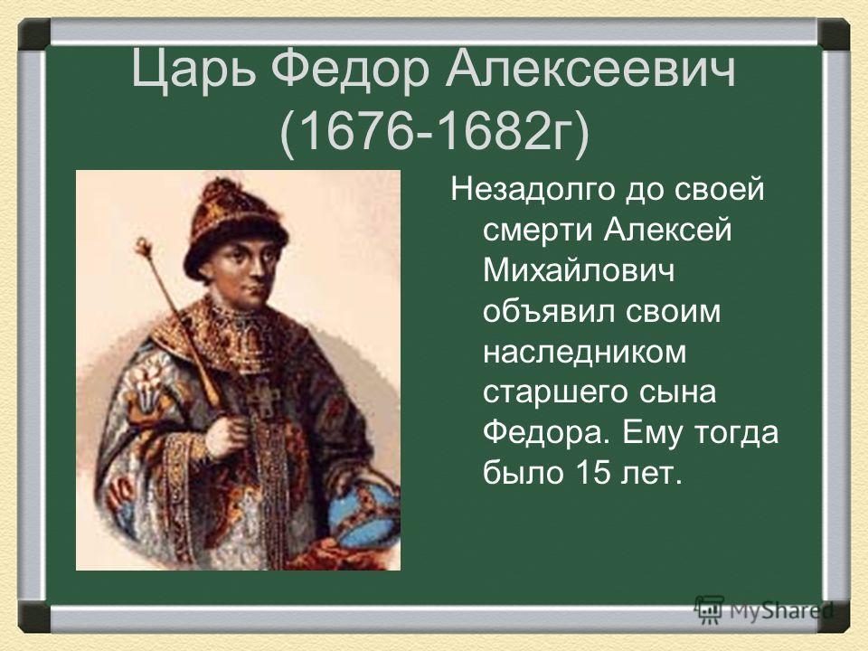 Царь Федор Алексеевич (1676-1682 г) Незадолго до своей смерти Алексей Михайлович объявил своим наследником старшего сына Федора. Ему тогда было 15 лет.