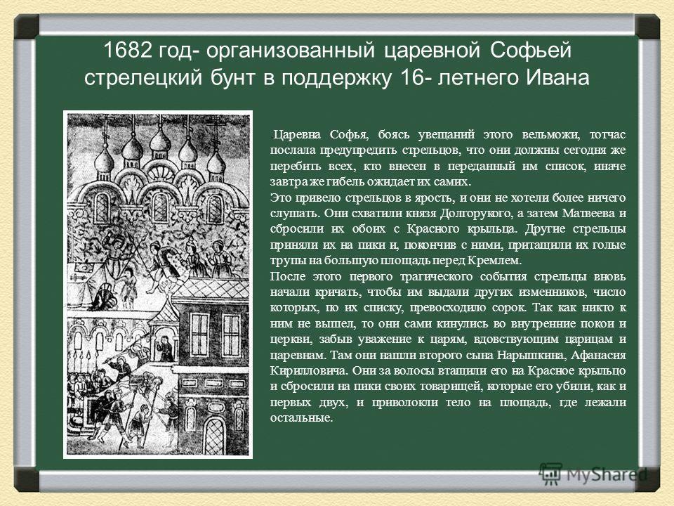 1682 год- организованный царевной Софьей стрелецкий бунт в поддержку 16- летнего Ивана.Царевна Софья, боясь увещаний этого вельможи, тотчас послала предупредить стрельцов, что они должны сегодня же перебить всех, кто внесен в переданный им список, ин