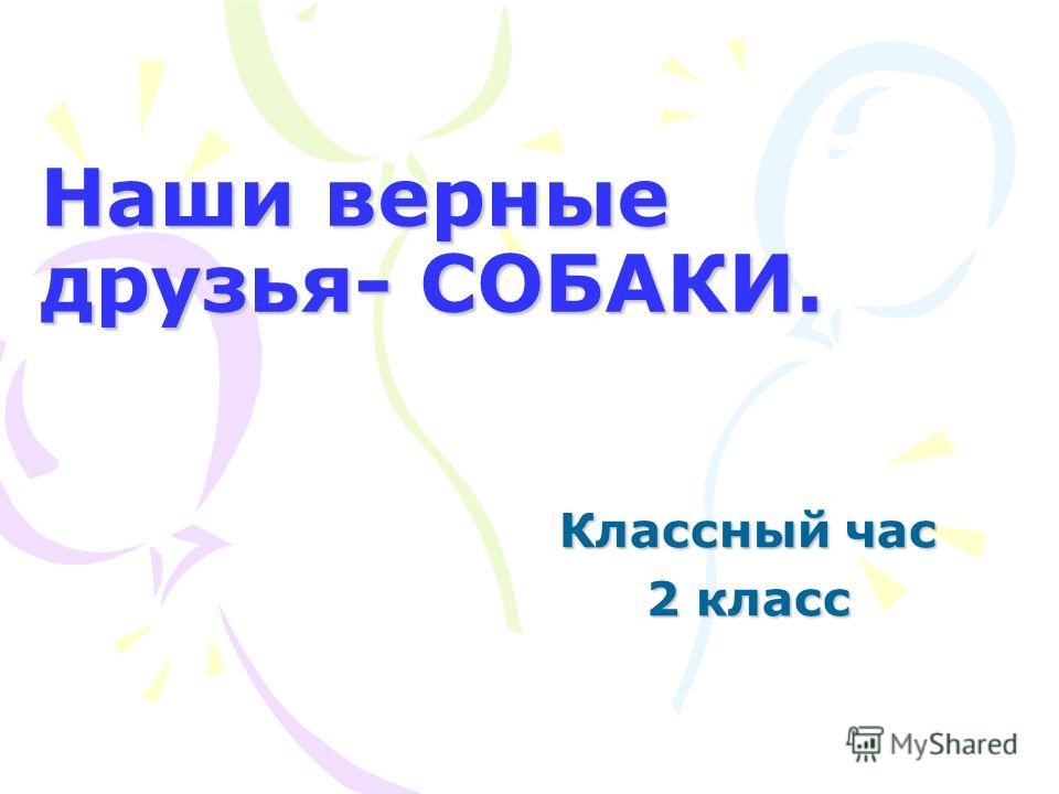 Наши верные друзья- СОБАКИ. Классный час 2 класс
