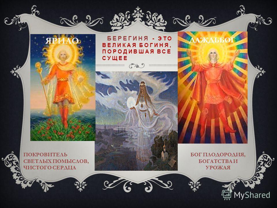 БЕРЕГИНЯ - ЭТО ВЕЛИКАЯ БОГИНЯ, ПОРОДИВШАЯ ВСЕ СУЩЕЕ ДАЖДЬБОГ ЯРИЛО БОГ ПЛОДОРОДИЯ, БОГАТСТВА И УРОЖАЯ ПОКРОВИТЕЛЬ СВЕТЛЫХ ПОМЫСЛОВ, ЧИСТОГО СЕРДЦА
