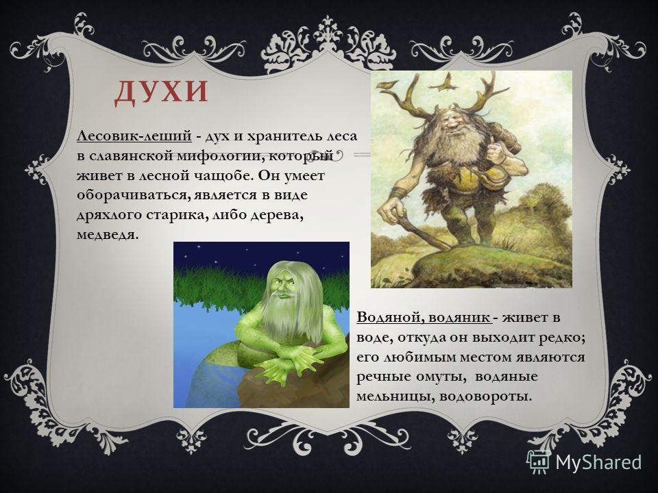 ДУХИ Лесовик-леший - дух и хранитель леса в славянской мифологии, который живет в лесной чащобе. Он умеет оборачиваться, является в виде дряхлого старика, либо дерева, медведя. Водяной, водяник - живет в воде, откуда он выходит редко; его любимым мес