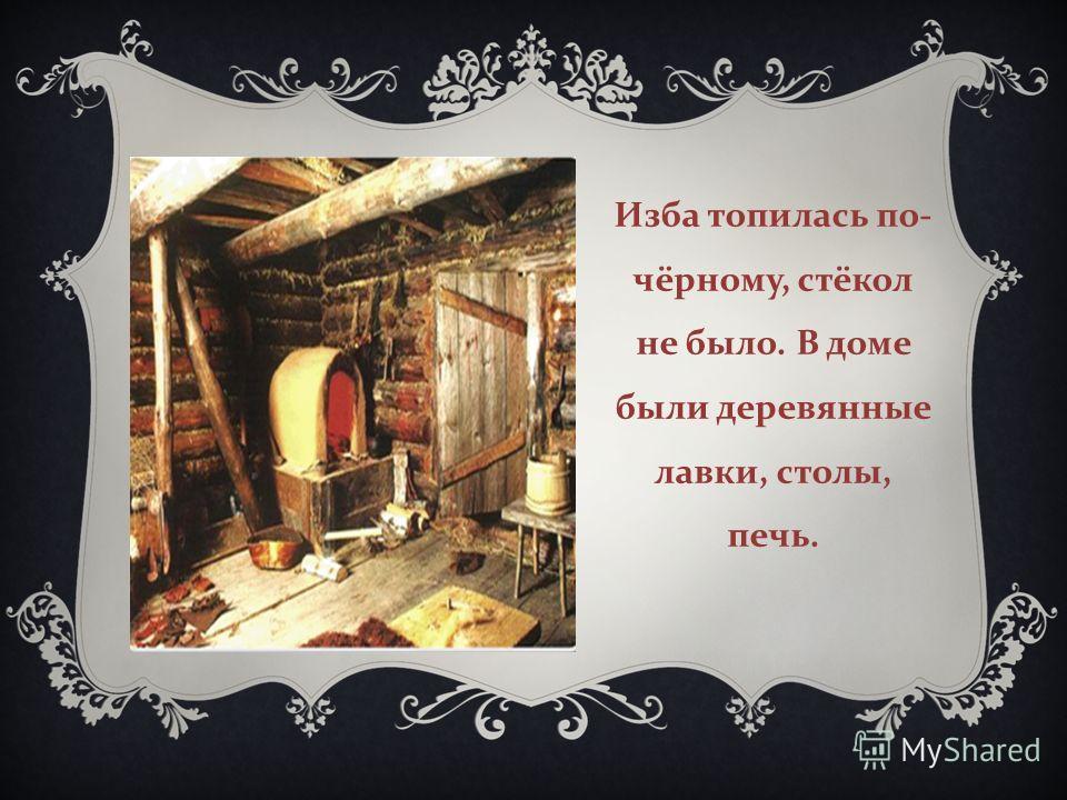 Изба топилась по - чёрному, стёкол не было. В доме были деревянные лавки, столы, печь.