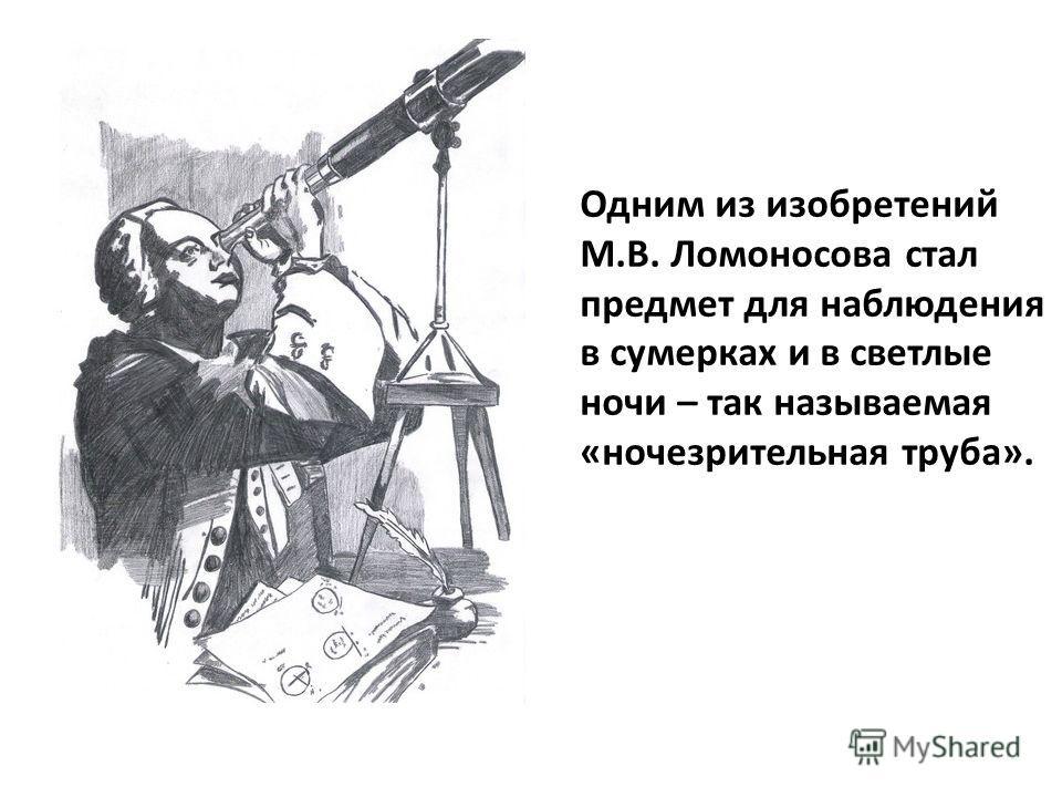 Одним из изобретений М.В. Ломоносова стал предмет для наблюдения в сумерках и в светлые ночи – так называемая «ночезрительная труба».