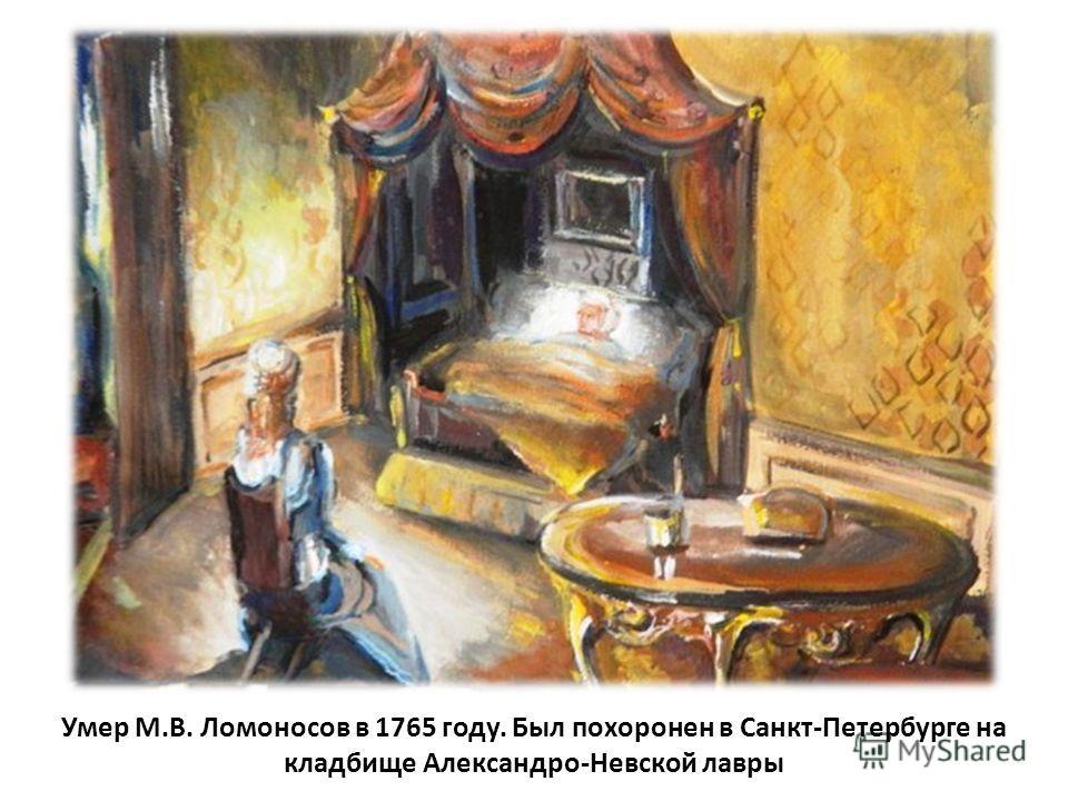 Умер М.В. Ломоносов в 1765 году. Был похоронен в Санкт-Петербурге на кладбище Александро-Невской лавры