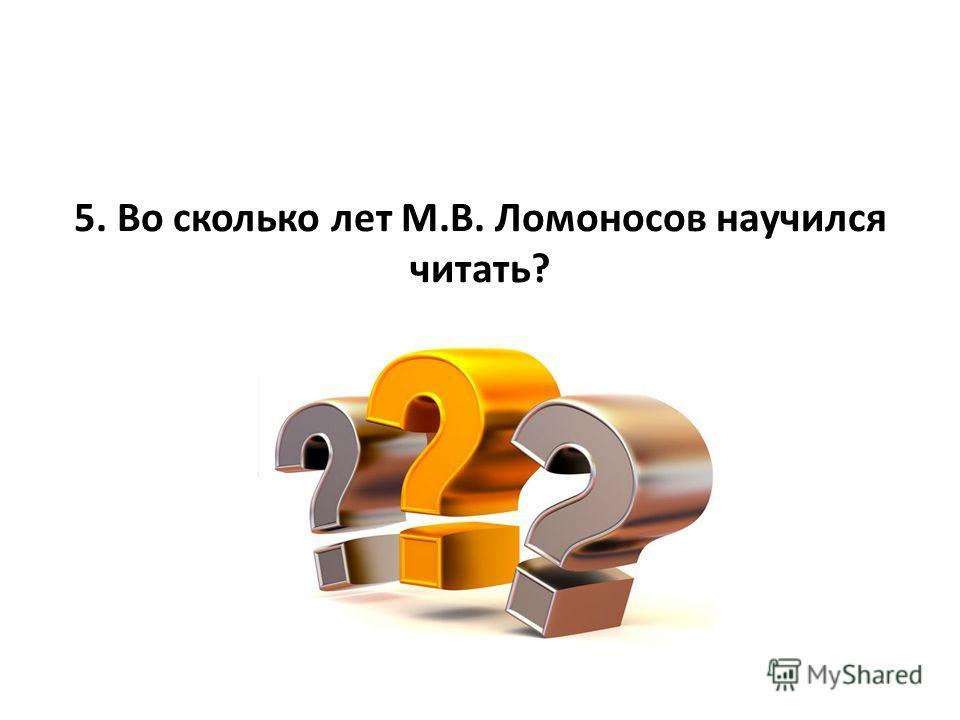 5. Во сколько лет М.В. Ломоносов научился читать?