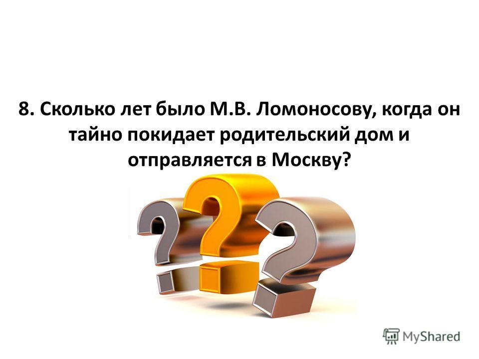 8. Сколько лет было М.В. Ломоносову, когда он тайно покидает родительский дом и отправляется в Москву?
