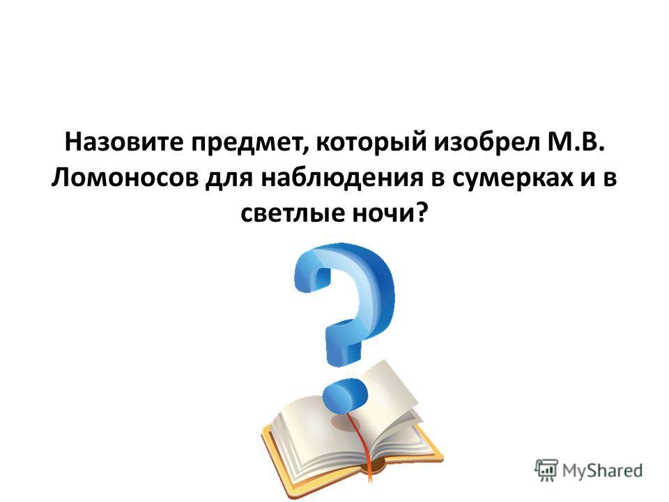 Назовите предмет, который изобрел М.В. Ломоносов для наблюдения в сумерках и в светлые ночи?