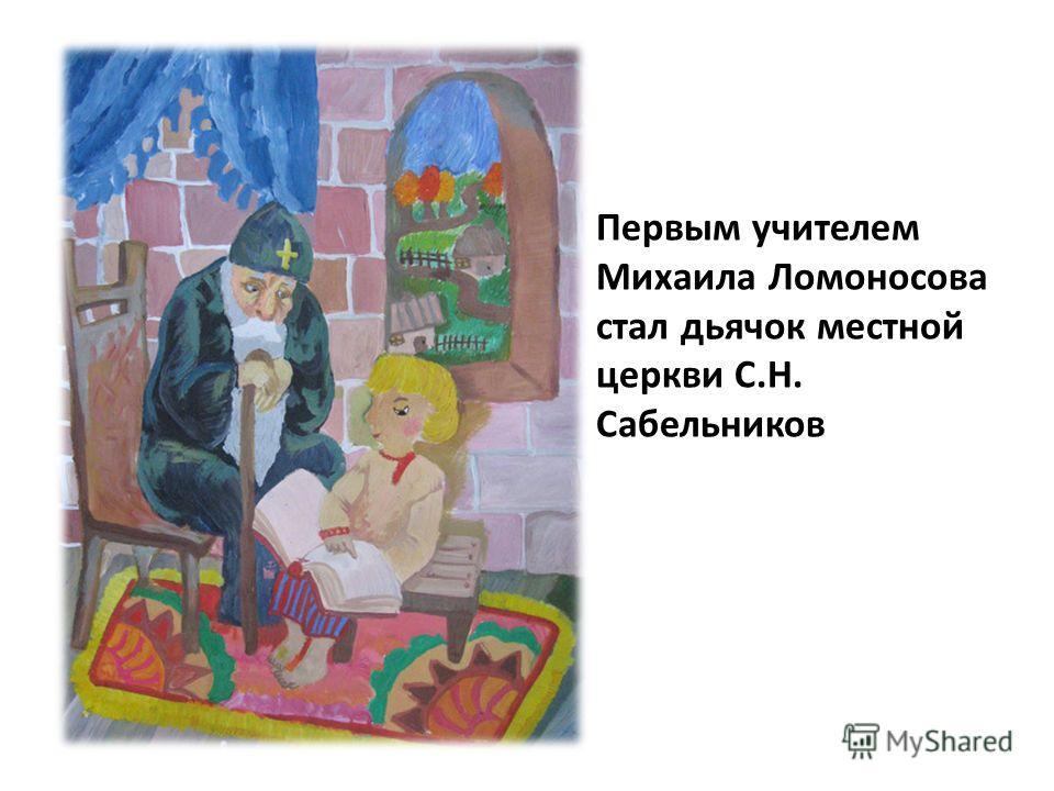 Первым учителем Михаила Ломоносова стал дьячок местной церкви С.Н. Сабельников