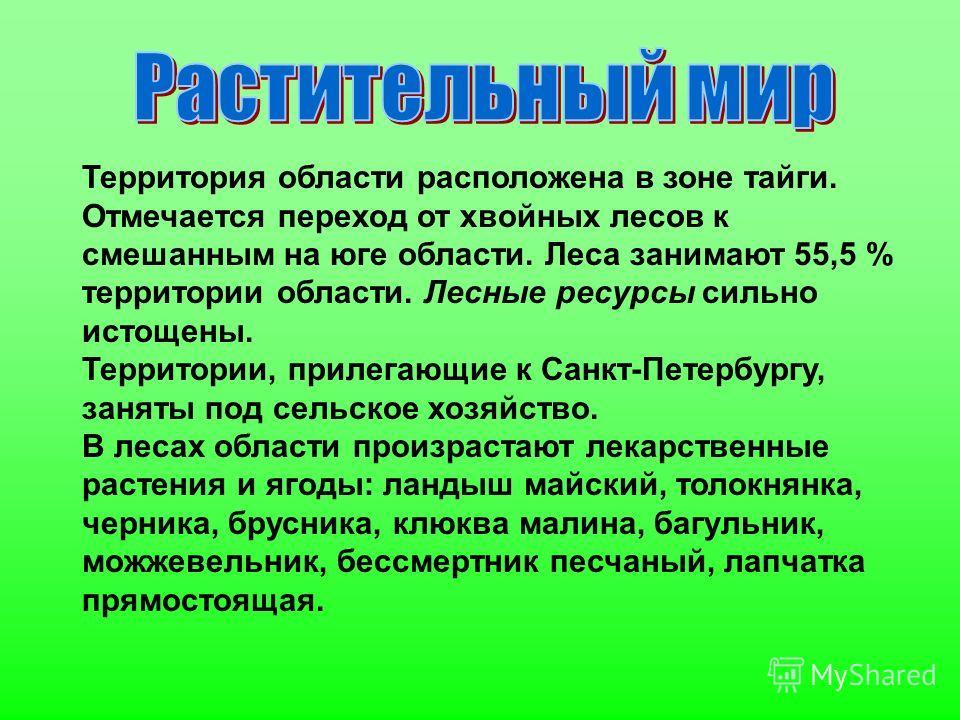 Территория области расположена в зоне тайги. Отмечается переход от хвойных лесов к смешанным на юге области. Леса занимают 55,5 % территории области. Лесные ресурсы сильно истощены. Территории, прилегающие к Санкт-Петербургу, заняты под сельское хозя