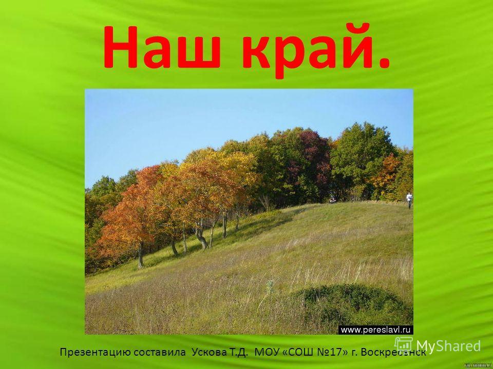 Наш край. Презентацию составила Ускова Т.Д. МОУ «СОШ 17» г. Воскресенск