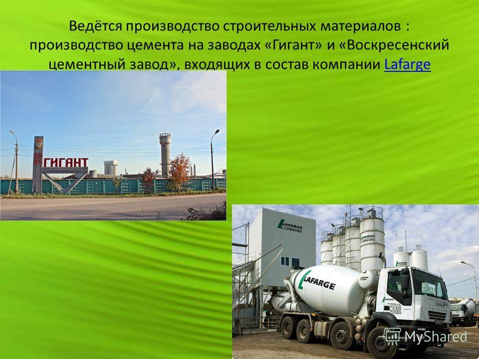 Ведётся производство строительных материалов : производство цемента на заводах «Гигант» и «Воскресенский цементный завод», входящих в состав компании LafargeLafarge